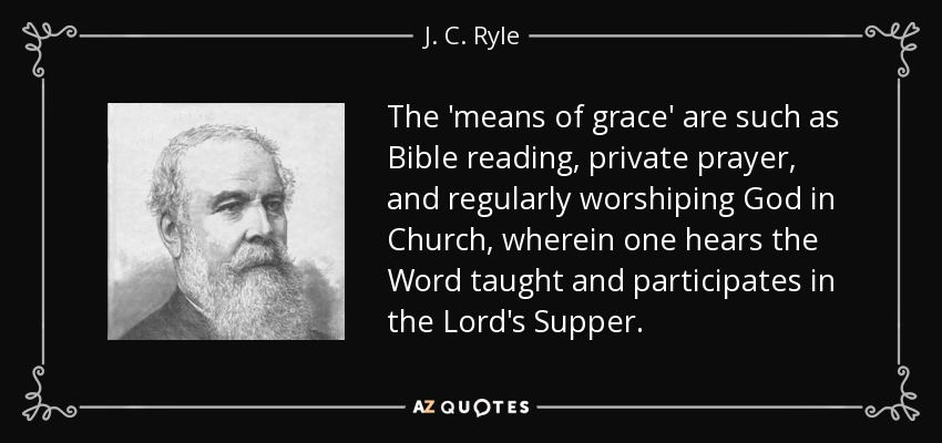 The 'means of grace' are such as Bible reading, private prayer, and regularly worshiping God in Church, wherein one hears the Word taught and participates in the Lord's Supper. - J. C. Ryle