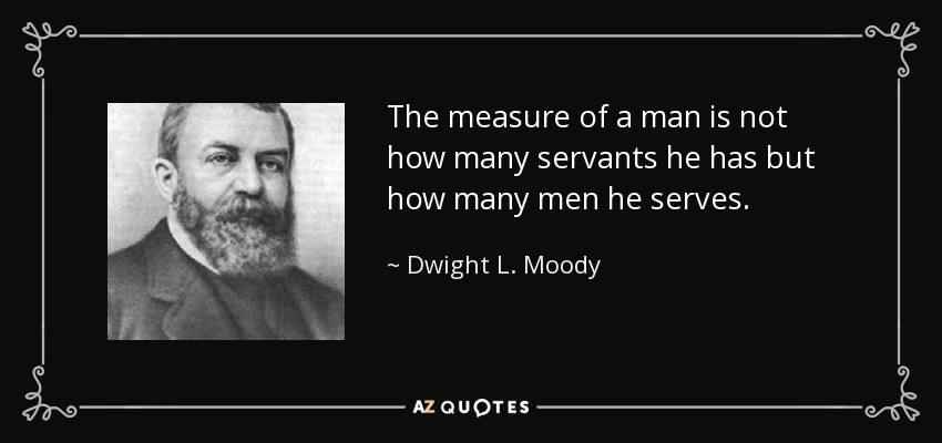 Dwight L Moody Quote The Measure Of A Man Is Not How Many Servants