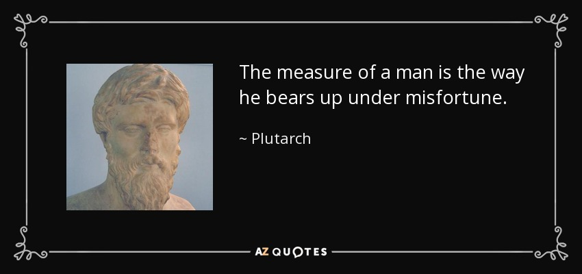 The measure of a man is the way he bears up under misfortune. - Plutarch