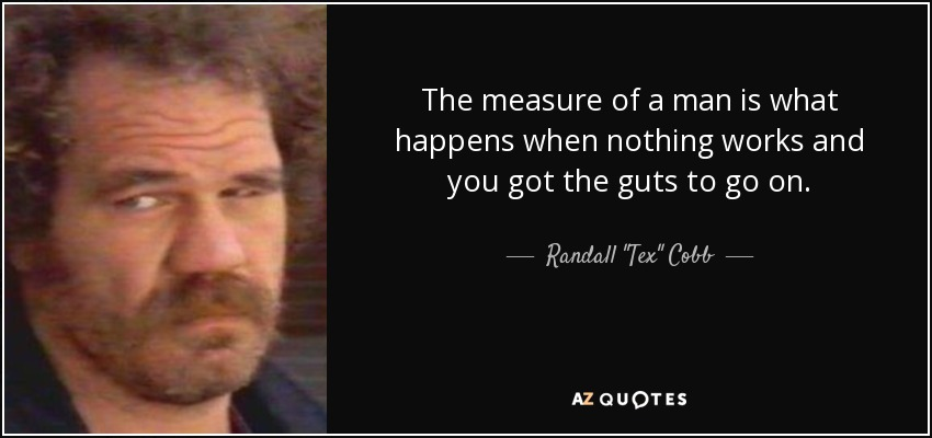 The measure of a man is what happens when nothing works and you got the guts to go on. - Randall