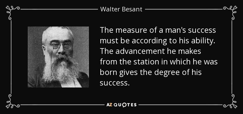 The measure of a man's success must be according to his ability. The advancement he makes from the station in which he was born gives the degree of his success. - Walter Besant