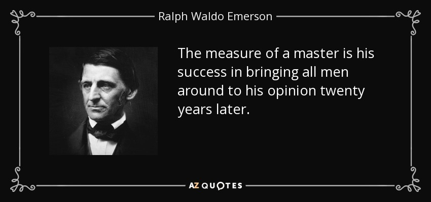 The measure of a master is his success in bringing all men around to his opinion twenty years later. - Ralph Waldo Emerson