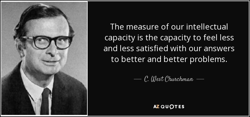 The measure of our intellectual capacity is the capacity to feel less and less satisfied with our answers to better and better problems. - C. West Churchman