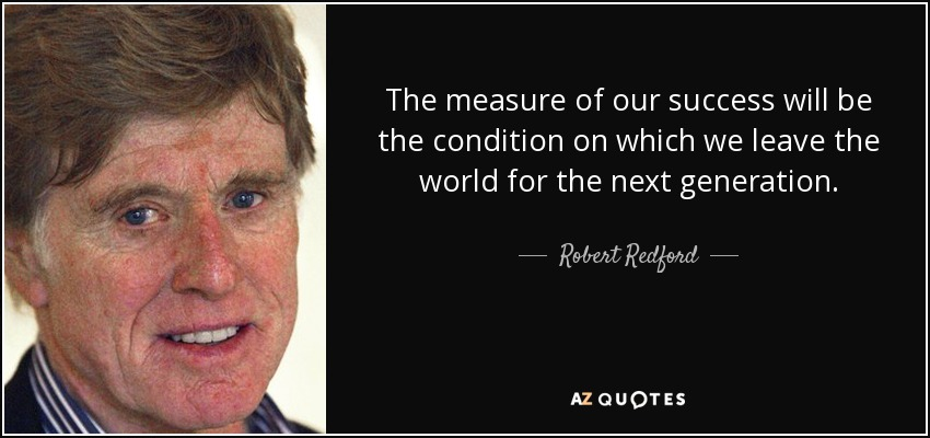 The measure of our success will be the condition on which we leave the world for the next generation. - Robert Redford