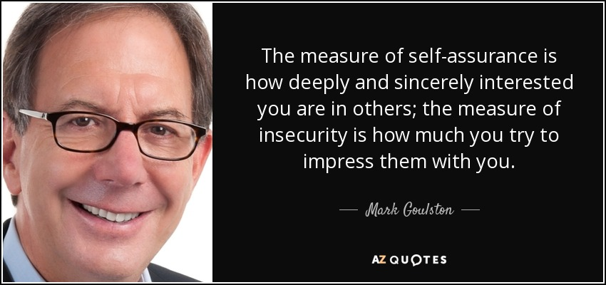 The measure of self-assurance is how deeply and sincerely interested you are in others; the measure of insecurity is how much you try to impress them with you. - Mark Goulston