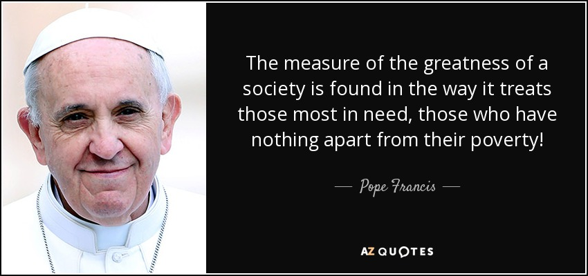 The measure of the greatness of a society is found in the way it treats those most in need, those who have nothing apart from their poverty! - Pope Francis
