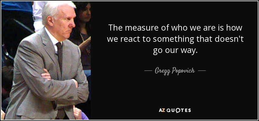 The measure of who we are is how we react to something that doesn't go our way. - Gregg Popovich