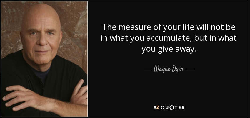 The measure of your life will not be in what you accumulate, but in what you give away. - Wayne Dyer