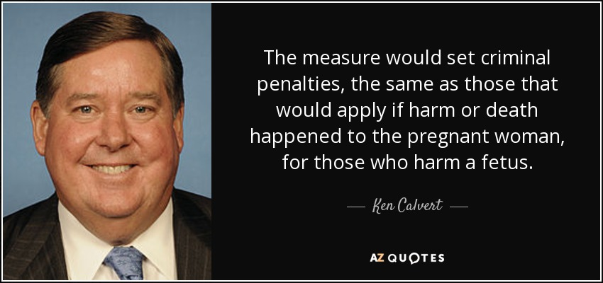 The measure would set criminal penalties, the same as those that would apply if harm or death happened to the pregnant woman, for those who harm a fetus. - Ken Calvert