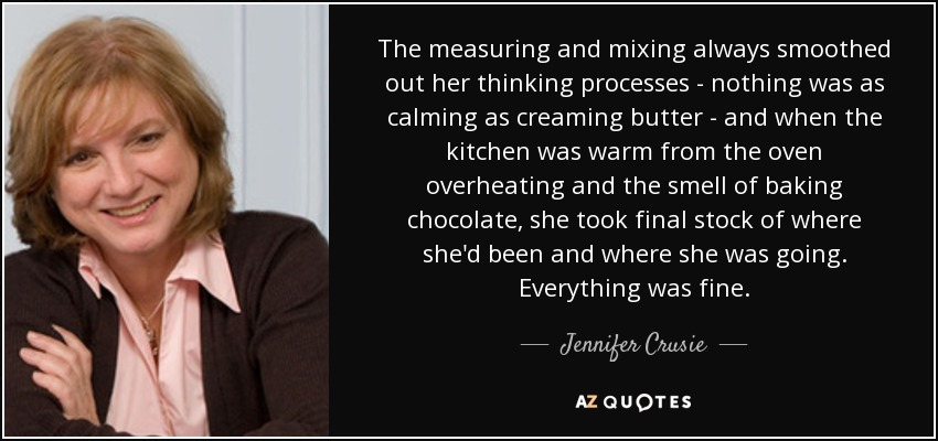 The measuring and mixing always smoothed out her thinking processes - nothing was as calming as creaming butter - and when the kitchen was warm from the oven overheating and the smell of baking chocolate, she took final stock of where she'd been and where she was going. Everything was fine. - Jennifer Crusie