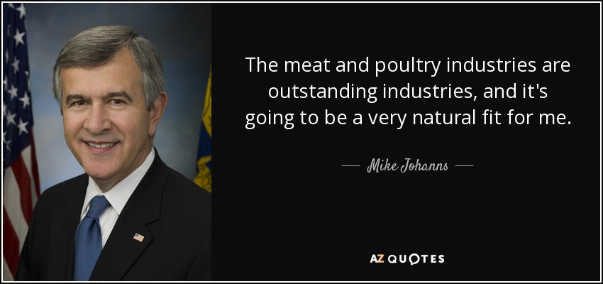 The meat and poultry industries are outstanding industries, and it's going to be a very natural fit for me. - Mike Johanns