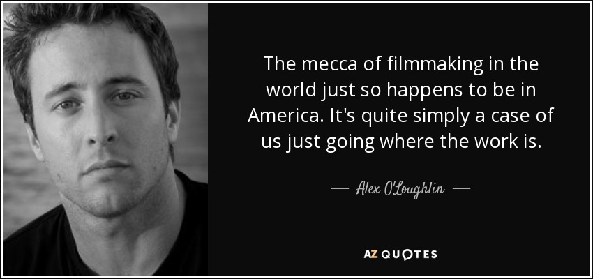 The mecca of filmmaking in the world just so happens to be in America. It's quite simply a case of us just going where the work is. - Alex O'Loughlin