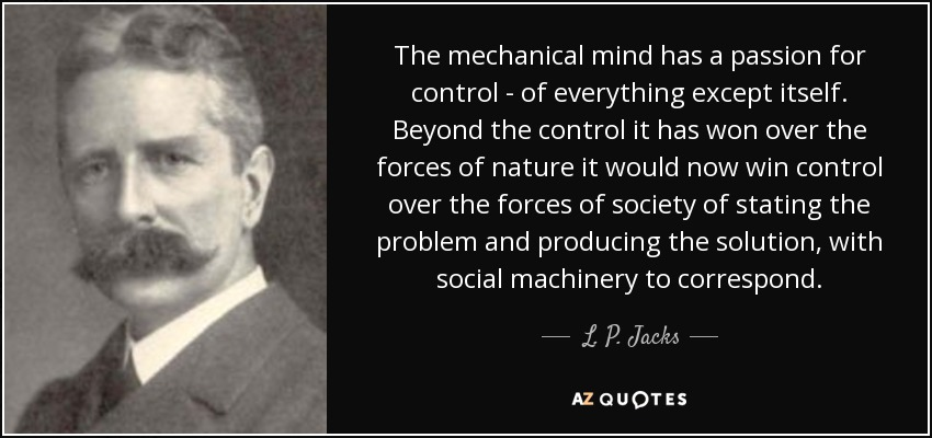 The mechanical mind has a passion for control - of everything except itself. Beyond the control it has won over the forces of nature it would now win control over the forces of society of stating the problem and producing the solution, with social machinery to correspond. - L. P. Jacks