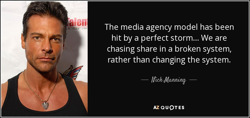 The media agency model has been hit by a perfect storm ... We are chasing share in a broken system, rather than changing the system. - Nick Manning