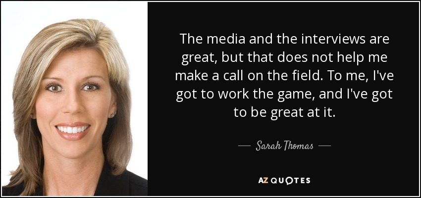 The media and the interviews are great, but that does not help me make a call on the field. To me, I've got to work the game, and I've got to be great at it. - Sarah Thomas