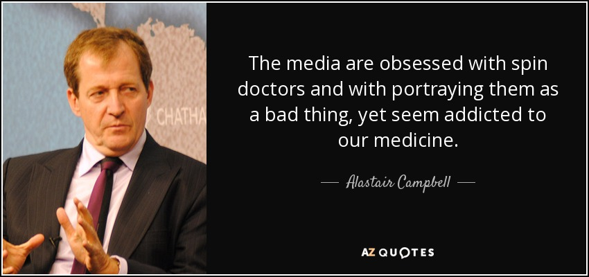 The media are obsessed with spin doctors and with portraying them as a bad thing, yet seem addicted to our medicine. - Alastair Campbell