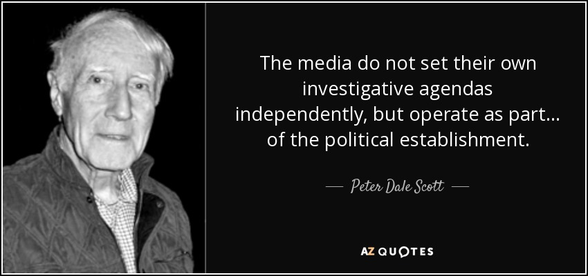 The media do not set their own investigative agendas independently, but operate as part ... of the political establishment. - Peter Dale Scott