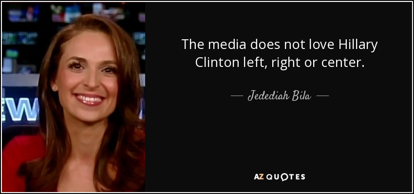 The media does not love Hillary Clinton left, right or center. - Jedediah Bila