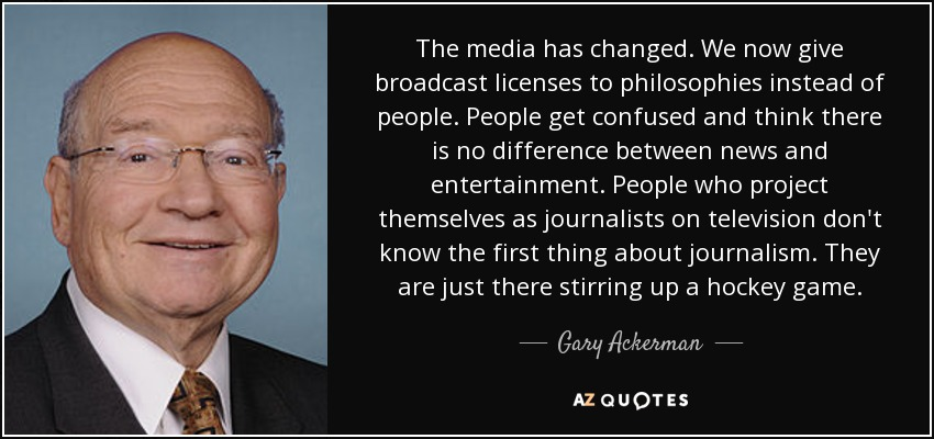 The media has changed. We now give broadcast licenses to philosophies instead of people. People get confused and think there is no difference between news and entertainment. People who project themselves as journalists on television don't know the first thing about journalism. They are just there stirring up a hockey game. - Gary Ackerman