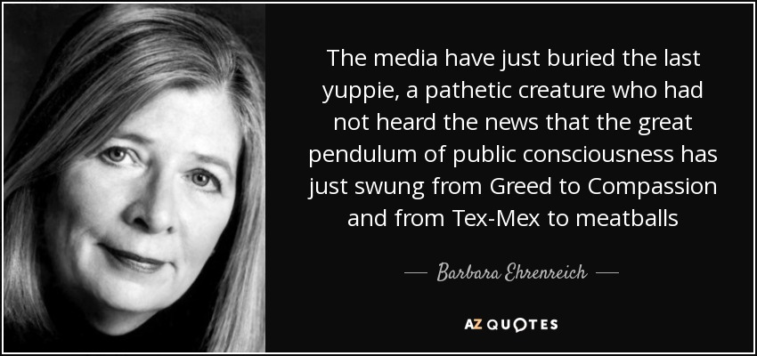 The media have just buried the last yuppie, a pathetic creature who had not heard the news that the great pendulum of public consciousness has just swung from Greed to Compassion and from Tex-Mex to meatballs - Barbara Ehrenreich