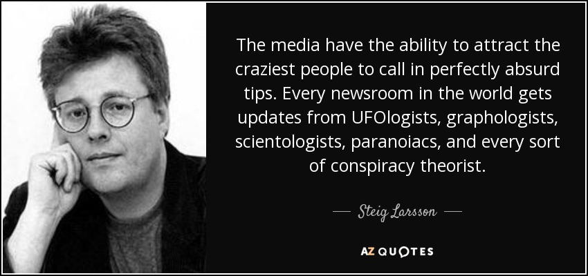 The media have the ability to attract the craziest people to call in perfectly absurd tips. Every newsroom in the world gets updates from UFOlogists, graphologists, scientologists, paranoiacs, and every sort of conspiracy theorist. - Steig Larsson