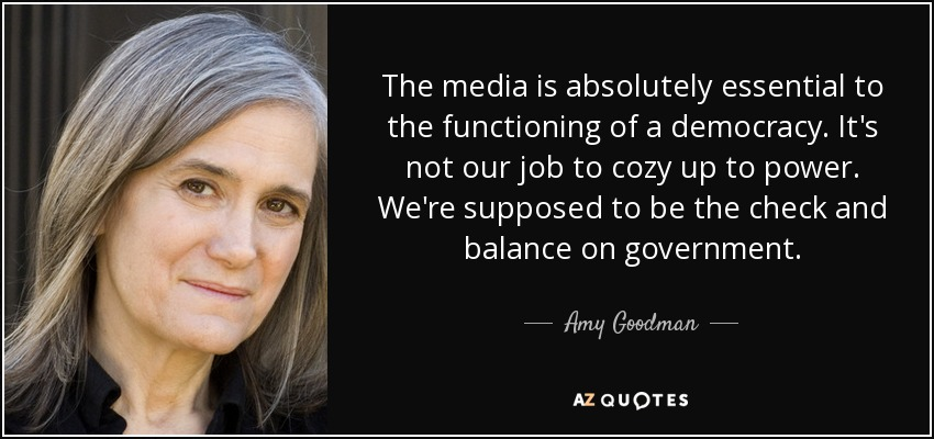 The media is absolutely essential to the functioning of a democracy. It's not our job to cozy up to power. We're supposed to be the check and balance on government. - Amy Goodman
