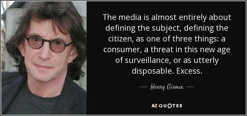 The media is almost entirely about defining the subject, defining the citizen, as one of three things: a consumer, a threat in this new age of surveillance, or as utterly disposable. Excess. - Henry Giroux