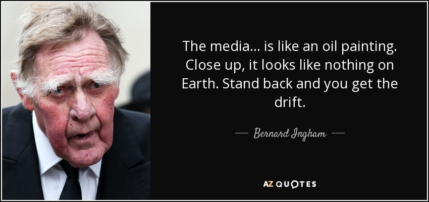 The media ... is like an oil painting. Close up, it looks like nothing on Earth. Stand back and you get the drift. - Bernard Ingham