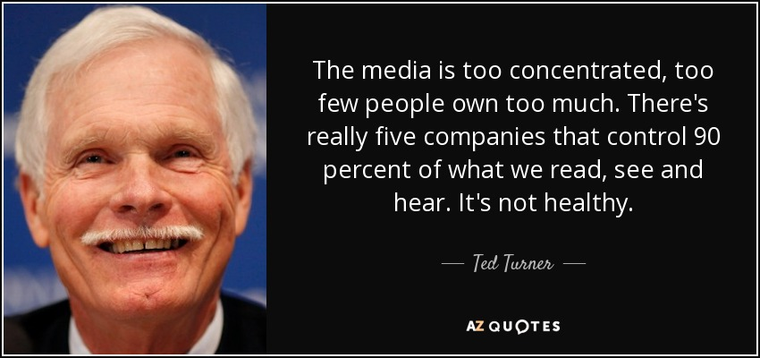 The media is too concentrated, too few people own too much. There's really five companies that control 90 percent of what we read, see and hear. It's not healthy. - Ted Turner