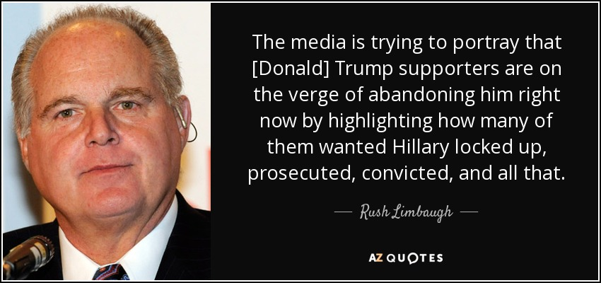 The media is trying to portray that [Donald] Trump supporters are on the verge of abandoning him right now by highlighting how many of them wanted Hillary locked up, prosecuted, convicted, and all that. - Rush Limbaugh