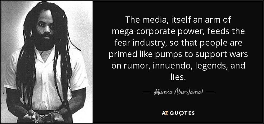 The media, itself an arm of mega-corporate power, feeds the fear industry, so that people are primed like pumps to support wars on rumor, innuendo, legends, and lies. - Mumia Abu-Jamal