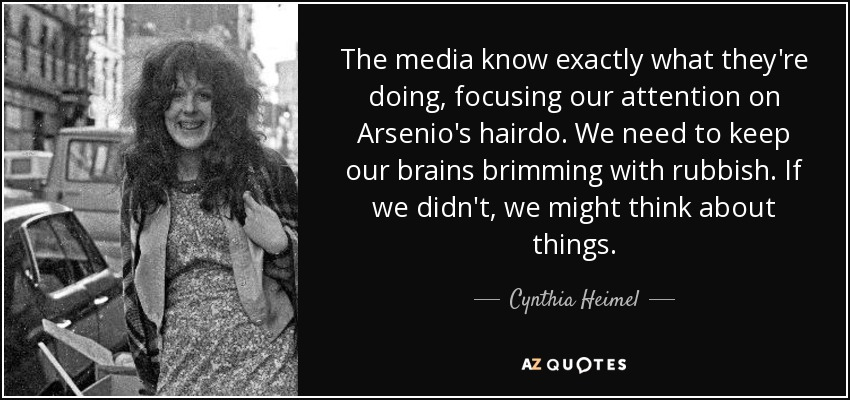 The media know exactly what they're doing, focusing our attention on Arsenio's hairdo. We need to keep our brains brimming with rubbish. If we didn't, we might think about things. - Cynthia Heimel