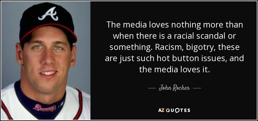 The media loves nothing more than when there is a racial scandal or something. Racism, bigotry, these are just such hot button issues, and the media loves it. - John Rocker