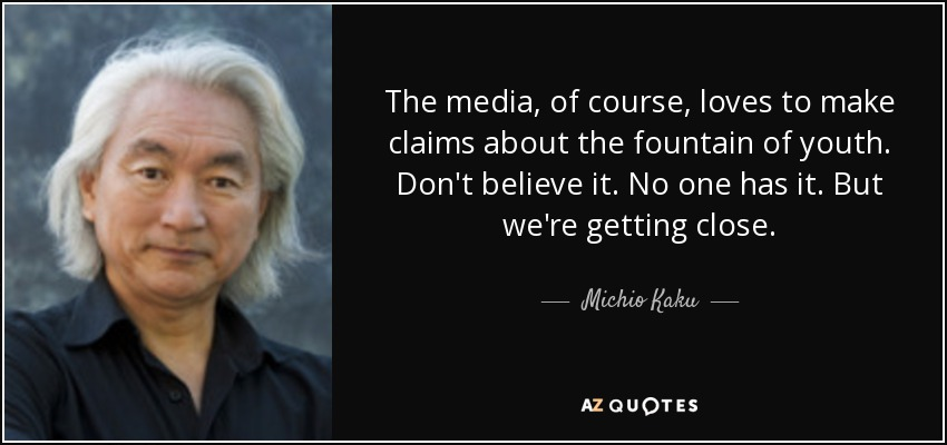 The media, of course, loves to make claims about the fountain of youth. Don't believe it. No one has it. But we're getting close. - Michio Kaku