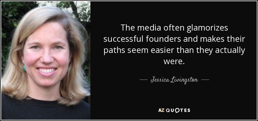 The media often glamorizes successful founders and makes their paths seem easier than they actually were. - Jessica Livingston