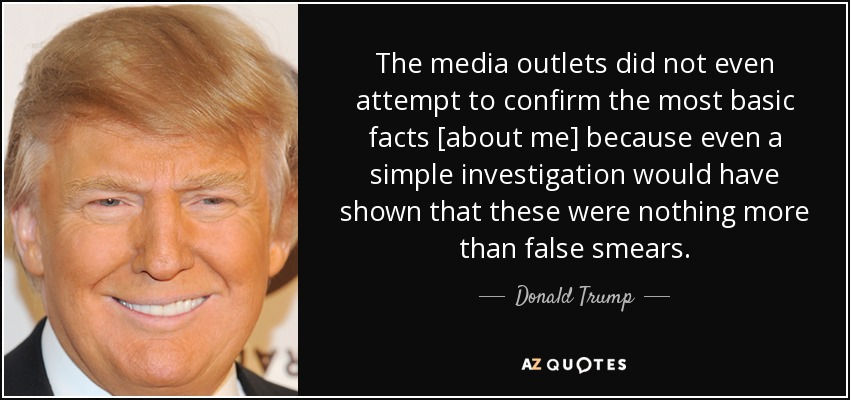 The media outlets did not even attempt to confirm the most basic facts [about me] because even a simple investigation would have shown that these were nothing more than false smears. - Donald Trump