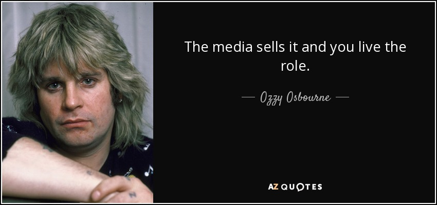 The media sells it and you live the role. - Ozzy Osbourne