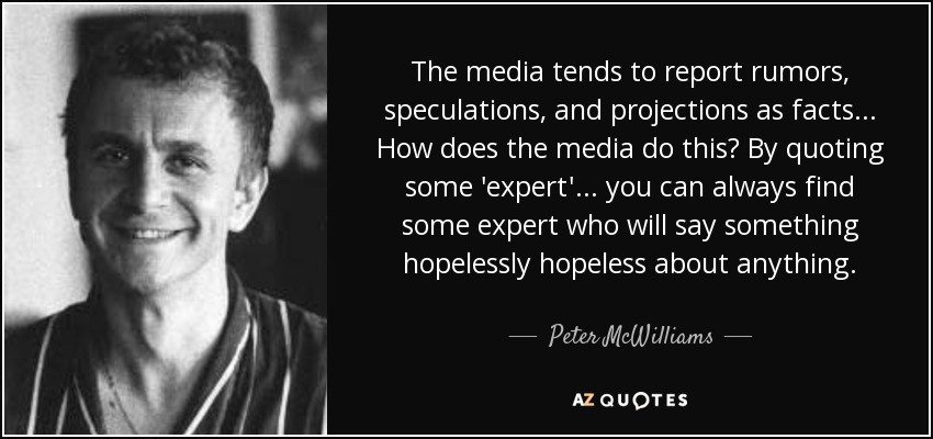 The media tends to report rumors, speculations, and projections as facts... How does the media do this? By quoting some 'expert'... you can always find some expert who will say something hopelessly hopeless about anything. - Peter McWilliams