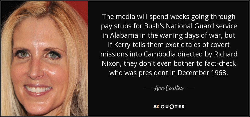 The media will spend weeks going through pay stubs for Bush's National Guard service in Alabama in the waning days of war, but if Kerry tells them exotic tales of covert missions into Cambodia directed by Richard Nixon, they don't even bother to fact-check who was president in December 1968. - Ann Coulter