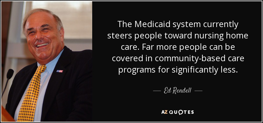 The Medicaid system currently steers people toward nursing home care. Far more people can be covered in community-based care programs for significantly less. - Ed Rendell