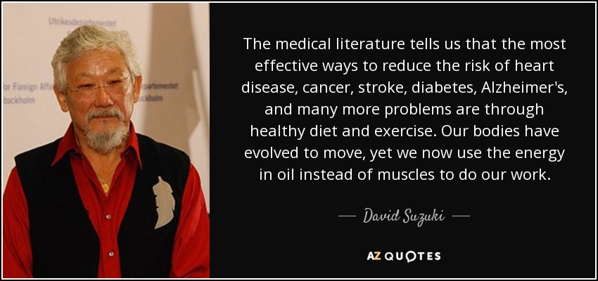 The medical literature tells us that the most effective ways to reduce the risk of heart disease, cancer, stroke, diabetes, Alzheimer's, and many more problems are through healthy diet and exercise. Our bodies have evolved to move, yet we now use the energy in oil instead of muscles to do our work. - David Suzuki