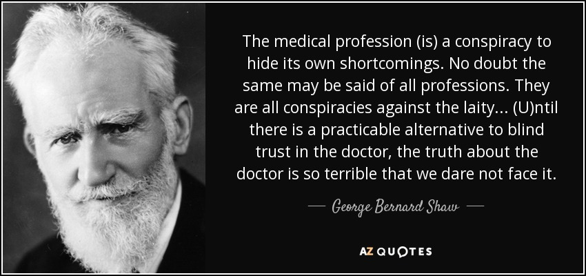The medical profession (is) a conspiracy to hide its own shortcomings. No doubt the same may be said of all professions. They are all conspiracies against the laity... (U)ntil there is a practicable alternative to blind trust in the doctor, the truth about the doctor is so terrible that we dare not face it. - George Bernard Shaw