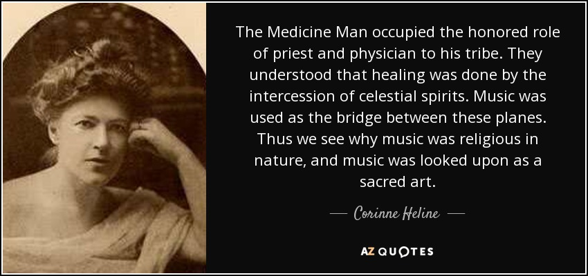The Medicine Man occupied the honored role of priest and physician to his tribe. They understood that healing was done by the intercession of celestial spirits. Music was used as the bridge between these planes. Thus we see why music was religious in nature, and music was looked upon as a sacred art. - Corinne Heline