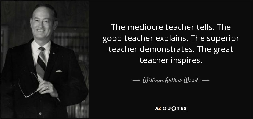 The mediocre teacher tells. The good teacher explains. The superior teacher demonstrates. The great teacher inspires. - William Arthur Ward