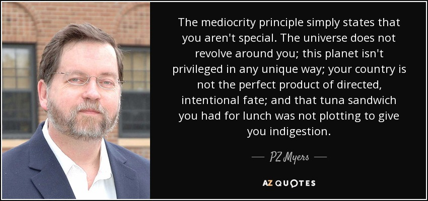 The mediocrity principle simply states that you aren't special. The universe does not revolve around you; this planet isn't privileged in any unique way; your country is not the perfect product of directed, intentional fate; and that tuna sandwich you had for lunch was not plotting to give you indigestion. - PZ Myers