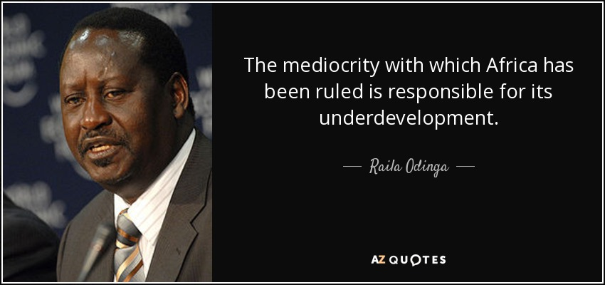 The mediocrity with which Africa has been ruled is responsible for its underdevelopment. - Raila Odinga