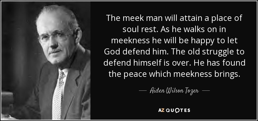 The meek man will attain a place of soul rest. As he walks on in meekness he will be happy to let God defend him. The old struggle to defend himself is over. He has found the peace which meekness brings. - Aiden Wilson Tozer