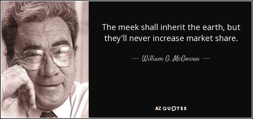 The meek shall inherit the earth, but they'll never increase market share. - William G. McGowan