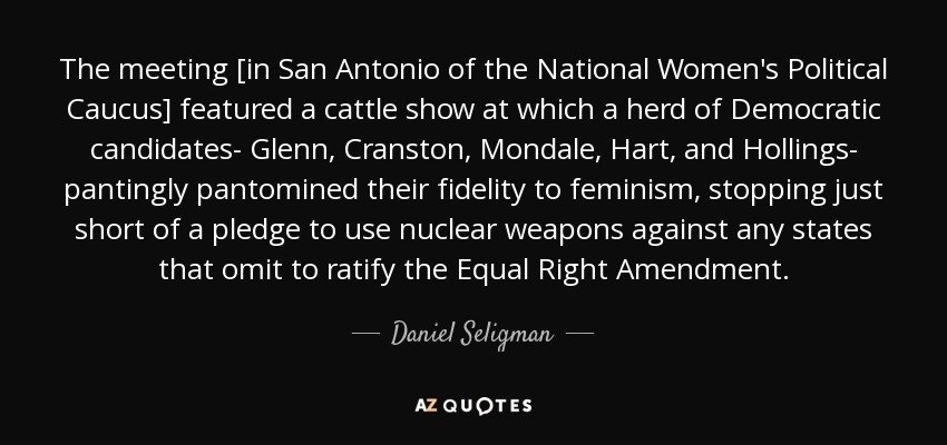 The meeting [in San Antonio of the National Women's Political Caucus] featured a cattle show at which a herd of Democratic candidates- Glenn, Cranston, Mondale, Hart, and Hollings- pantingly pantomined their fidelity to feminism, stopping just short of a pledge to use nuclear weapons against any states that omit to ratify the Equal Right Amendment. - Daniel Seligman