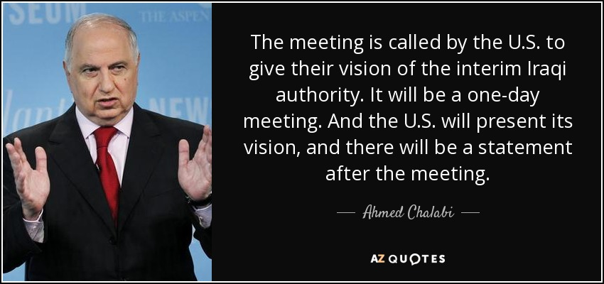 The meeting is called by the U.S. to give their vision of the interim Iraqi authority. It will be a one-day meeting. And the U.S. will present its vision, and there will be a statement after the meeting. - Ahmed Chalabi